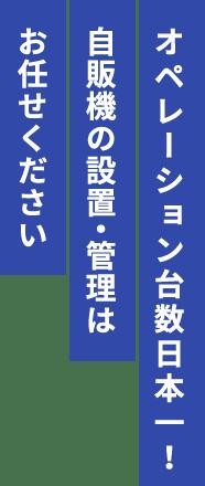 オペレーション台数日本一!自販機の設置・管理はお任せください